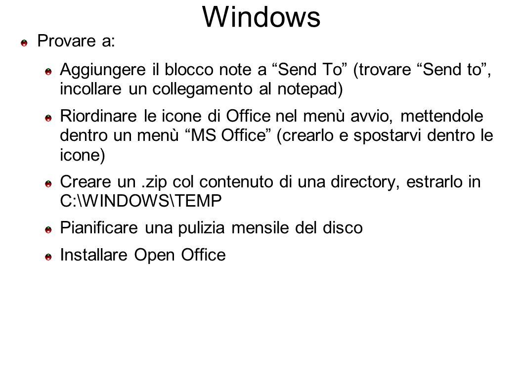 Windows Provare a: Aggiungere il blocco note a Send To (trovare Send to, incollare un collegamento al notepad) Riordinare le icone di Office nel menù avvio, mettendole dentro un menù MS Office (crearlo e spostarvi dentro le icone) Creare un.zip col contenuto di una directory, estrarlo in C:\WINDOWS\TEMP Pianificare una pulizia mensile del disco Installare Open Office