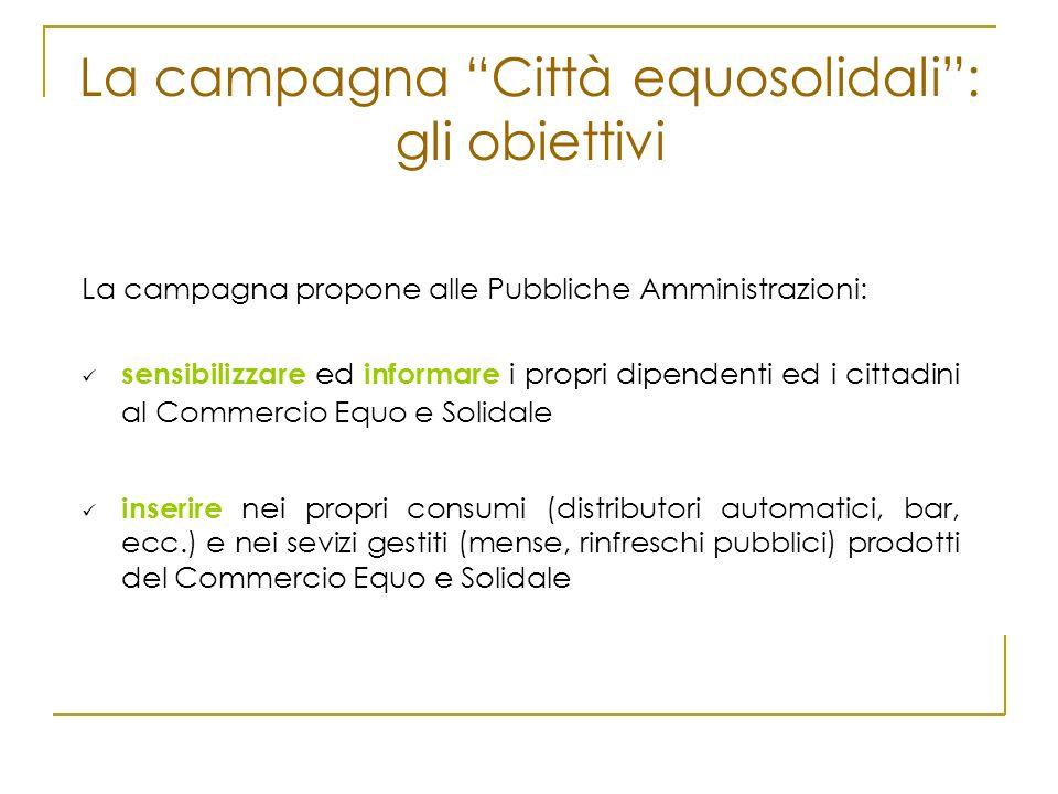 La campagna Città equosolidali: gli obiettivi La campagna propone alle Pubbliche Amministrazioni: sensibilizzare ed informare i propri dipendenti ed i