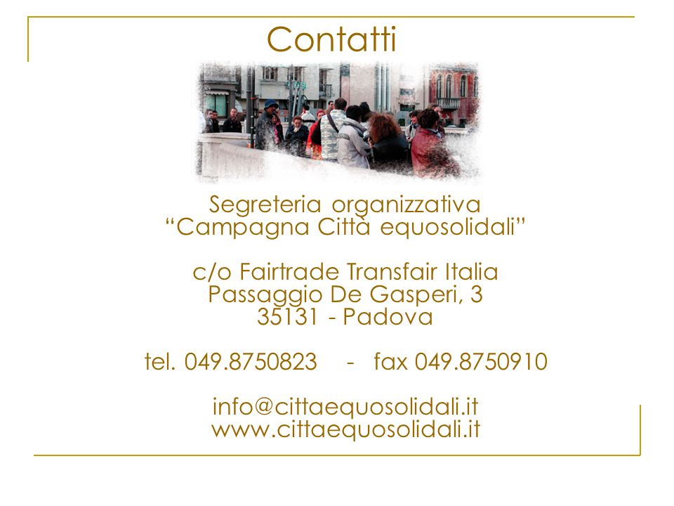 Segreteria organizzativa Campagna Città equosolidali c/o Fairtrade Transfair Italia Passaggio De Gasperi, 3 35131 - Padova tel. 049.8750823 - fax 049.