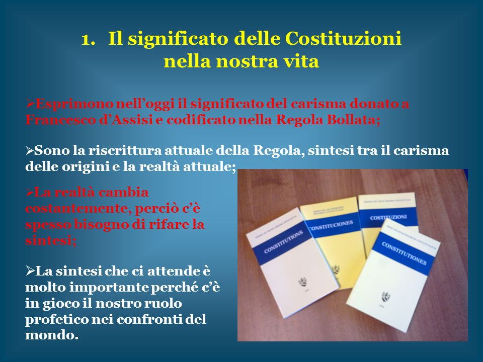 1.Il significato delle Costituzioni nella nostra vita Esprimono nelloggi il significato del carisma donato a Francesco dAssisi e codificato nella Rego