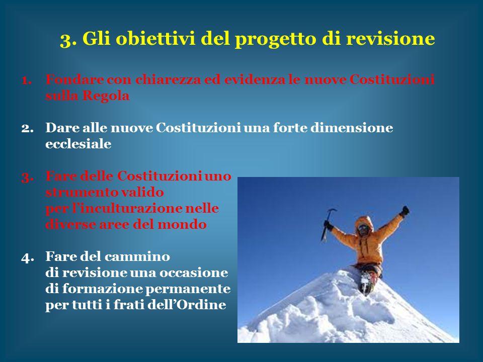 3. Gli obiettivi del progetto di revisione 1.Fondare con chiarezza ed evidenza le nuove Costituzioni sulla Regola 2.Dare alle nuove Costituzioni una f