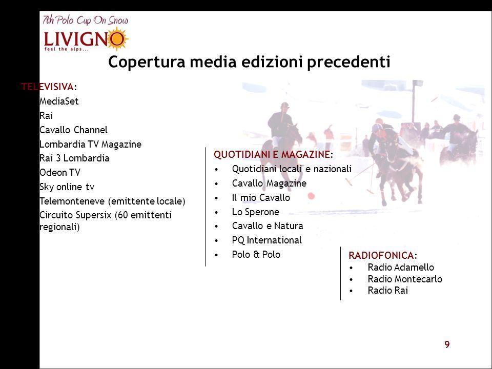 9 Copertura media edizioni precedenti TELEVISIVA: MediaSet Rai Cavallo Channel Lombardia TV Magazine Rai 3 Lombardia Odeon TV Sky online tv Telemonten