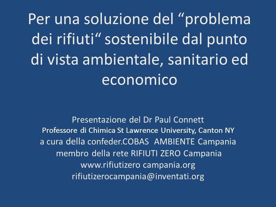 Per una soluzione del problema dei rifiuti sostenibile dal punto di vista ambientale, sanitario ed economico Presentazione del Dr Paul Connett Profess