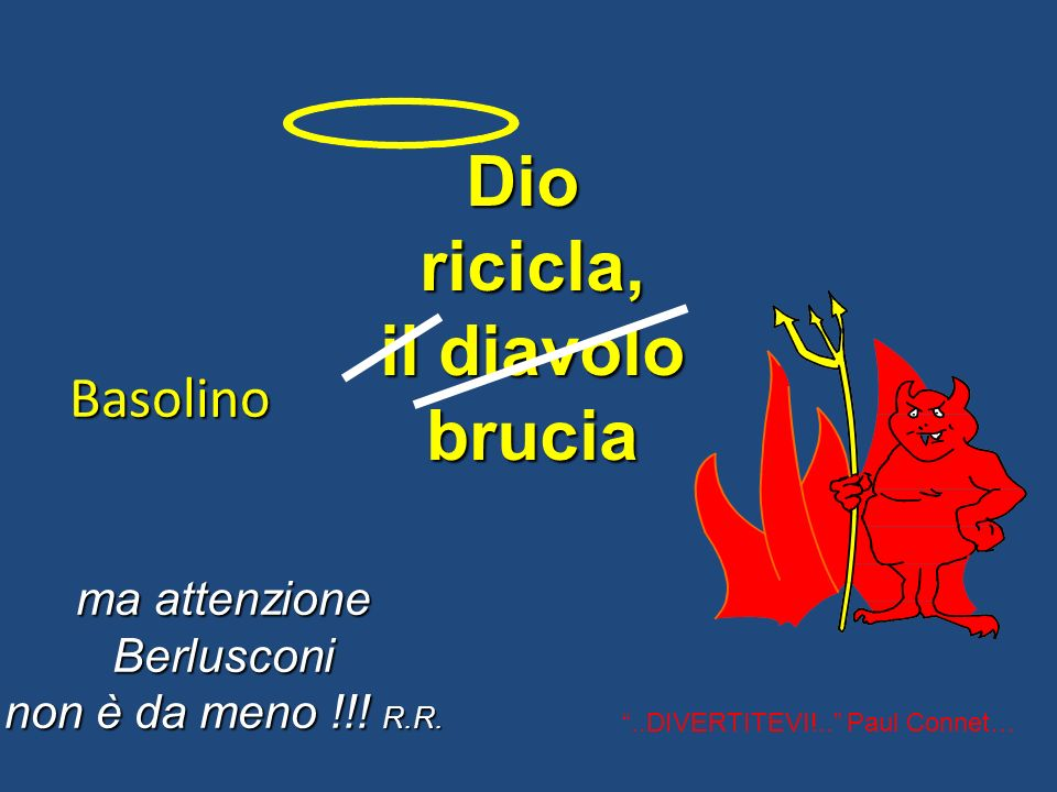 Dioricicla, il diavolo brucia ma attenzione Berlusconi non è da meno !!! R.R. Basolino..DIVERTITEVI!.. Paul Connet…