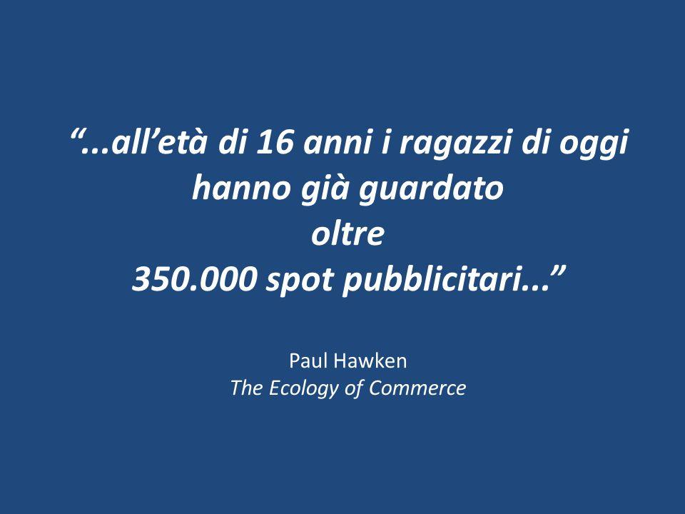 ...alletà di 16 anni i ragazzi di oggi hanno già guardato oltre 350.000 spot pubblicitari... Paul Hawken The Ecology of Commerce