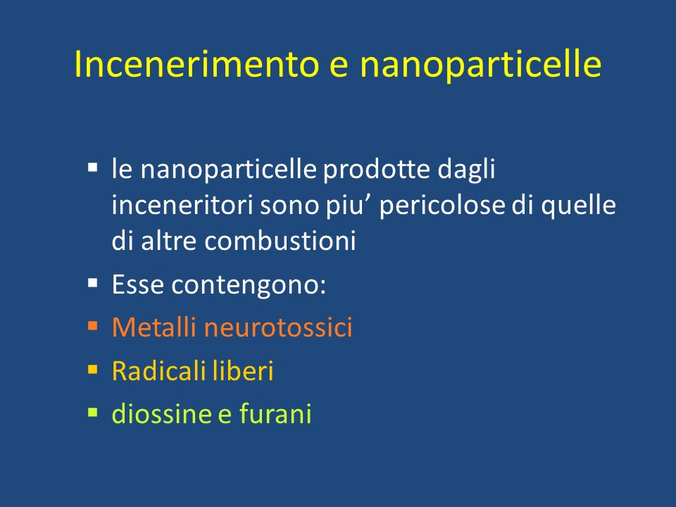 Incenerimento e nanoparticelle le nanoparticelle prodotte dagli inceneritori sono piu pericolose di quelle di altre combustioni Esse contengono: Metal