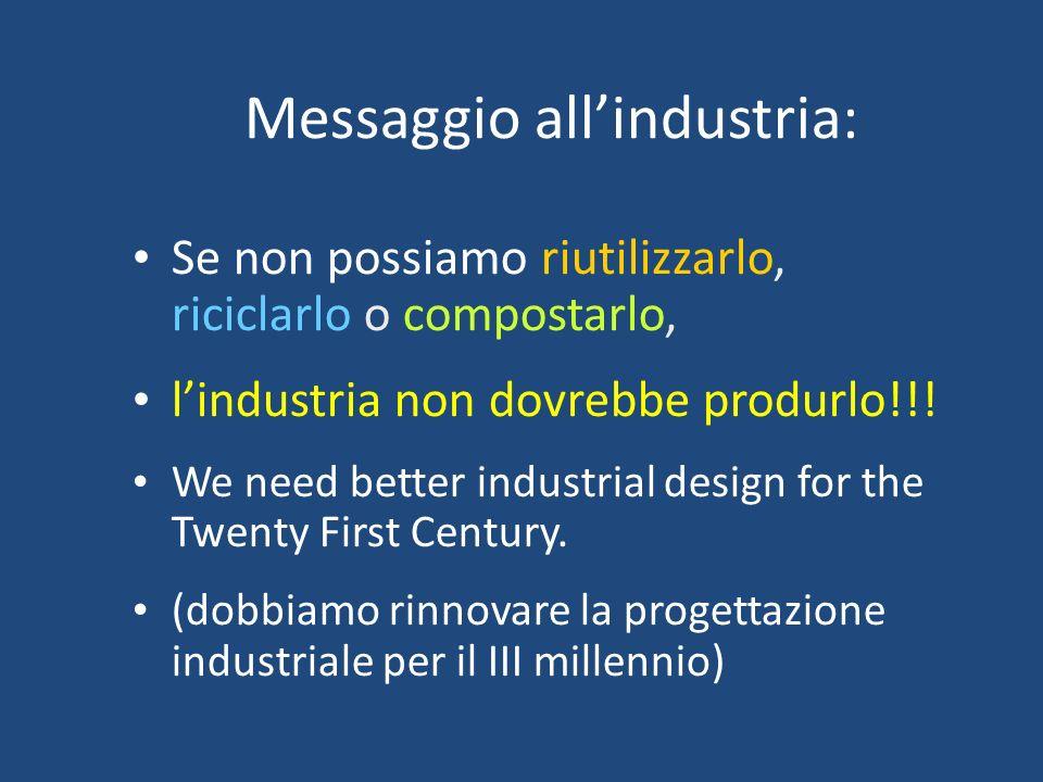 Messaggio allindustria: Se non possiamo riutilizzarlo, riciclarlo o compostarlo, lindustria non dovrebbe produrlo!!! We need better industrial design