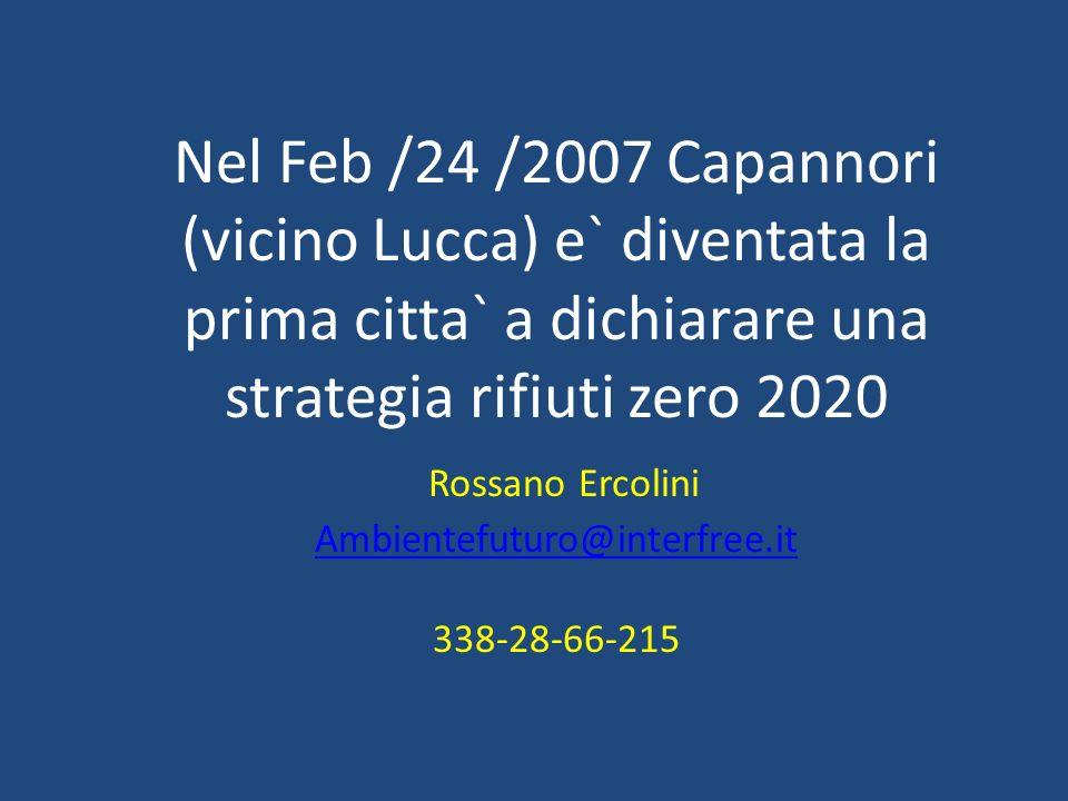 Nel Feb /24 /2007 Capannori (vicino Lucca) e` diventata la prima citta` a dichiarare una strategia rifiuti zero 2020 Rossano Ercolini Ambientefuturo@i