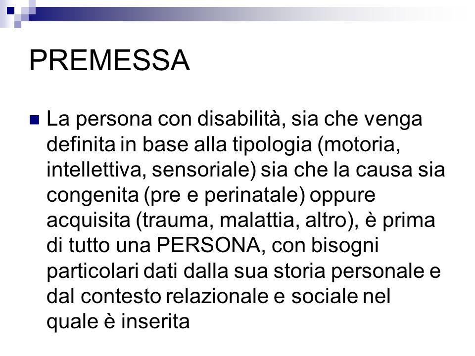 PREMESSA La persona con disabilità, sia che venga definita in base alla tipologia (motoria, intellettiva, sensoriale) sia che la causa sia congenita (