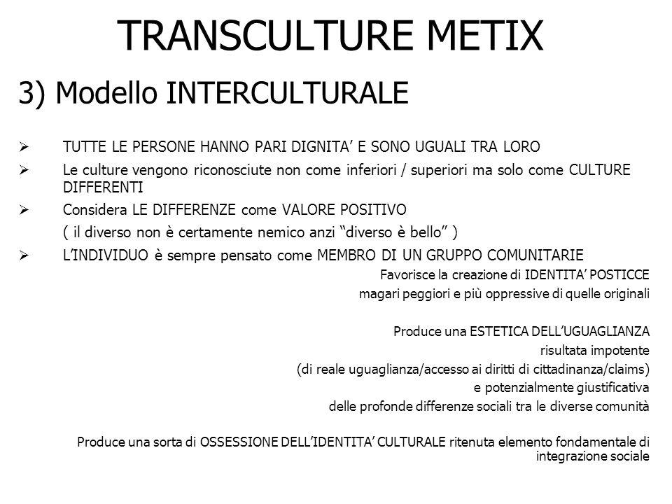 TRANSCULTURE METIX 3) Modello INTERCULTURALE TUTTE LE PERSONE HANNO PARI DIGNITA E SONO UGUALI TRA LORO Le culture vengono riconosciute non come infer