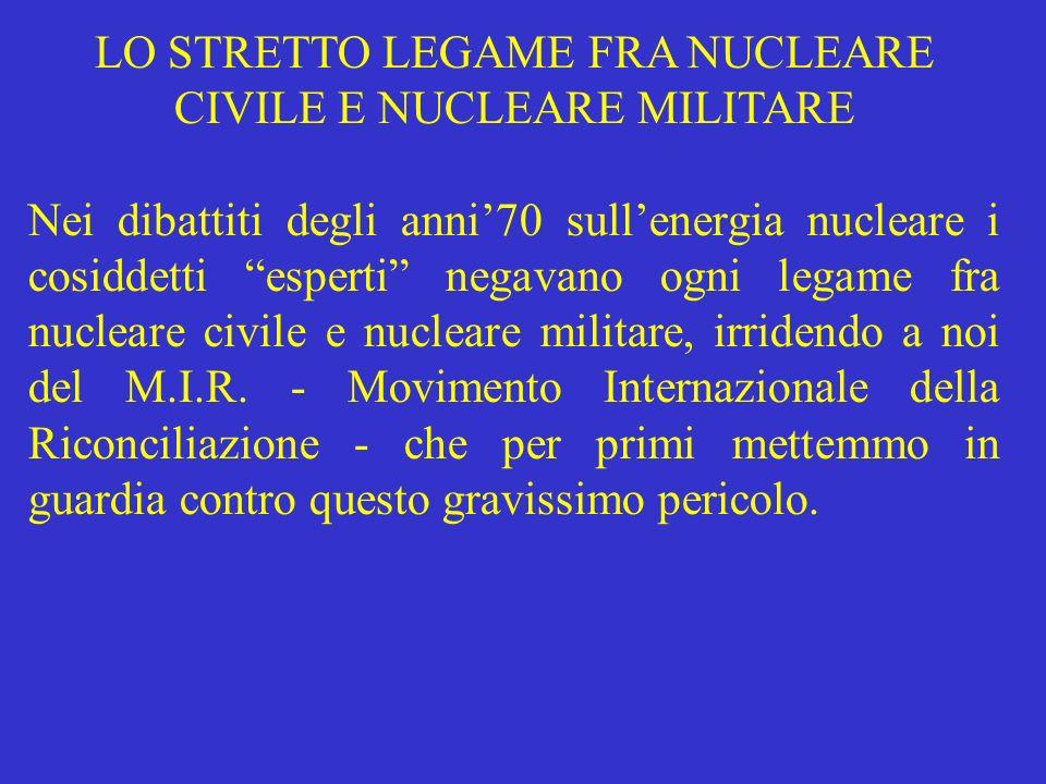 LO STRETTO LEGAME FRA NUCLEARE CIVILE E NUCLEARE MILITARE Nei dibattiti degli anni70 sullenergia nucleare i cosiddetti esperti negavano ogni legame fr