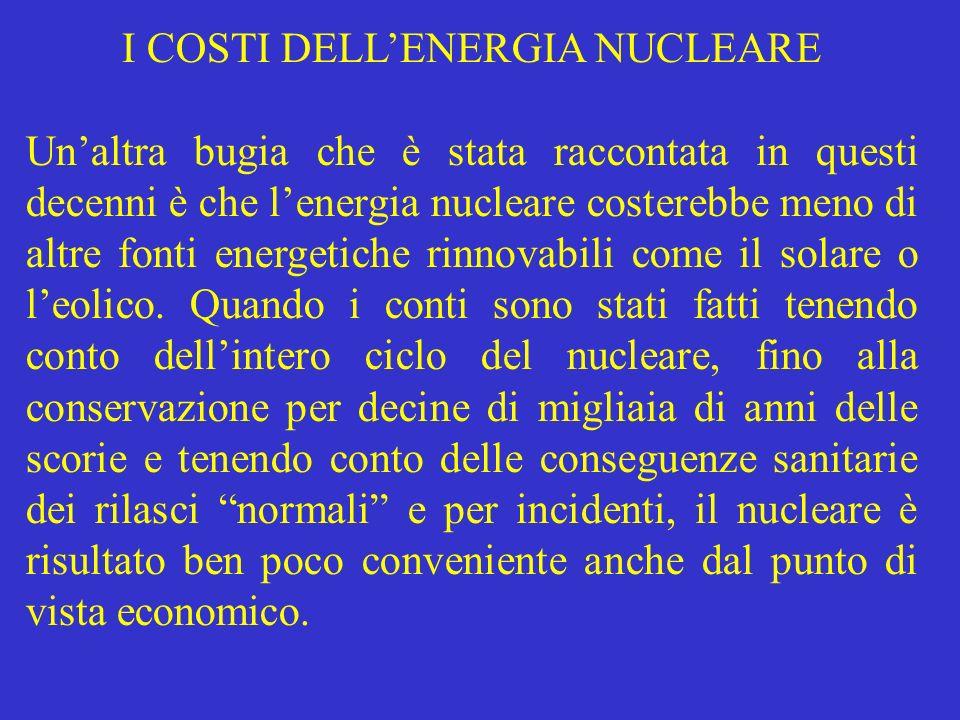I COSTI DELLENERGIA NUCLEARE Unaltra bugia che è stata raccontata in questi decenni è che lenergia nucleare costerebbe meno di altre fonti energetiche