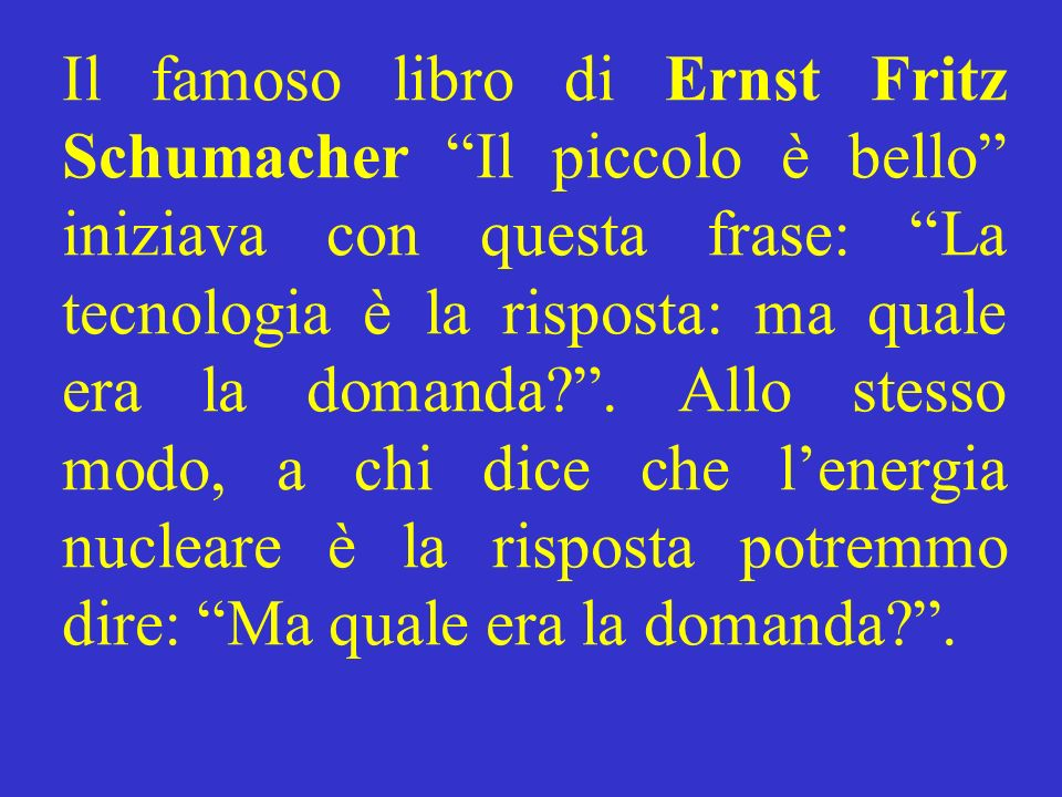 Il famoso libro di Ernst Fritz Schumacher Il piccolo è bello iniziava con questa frase: La tecnologia è la risposta: ma quale era la domanda?. Allo st