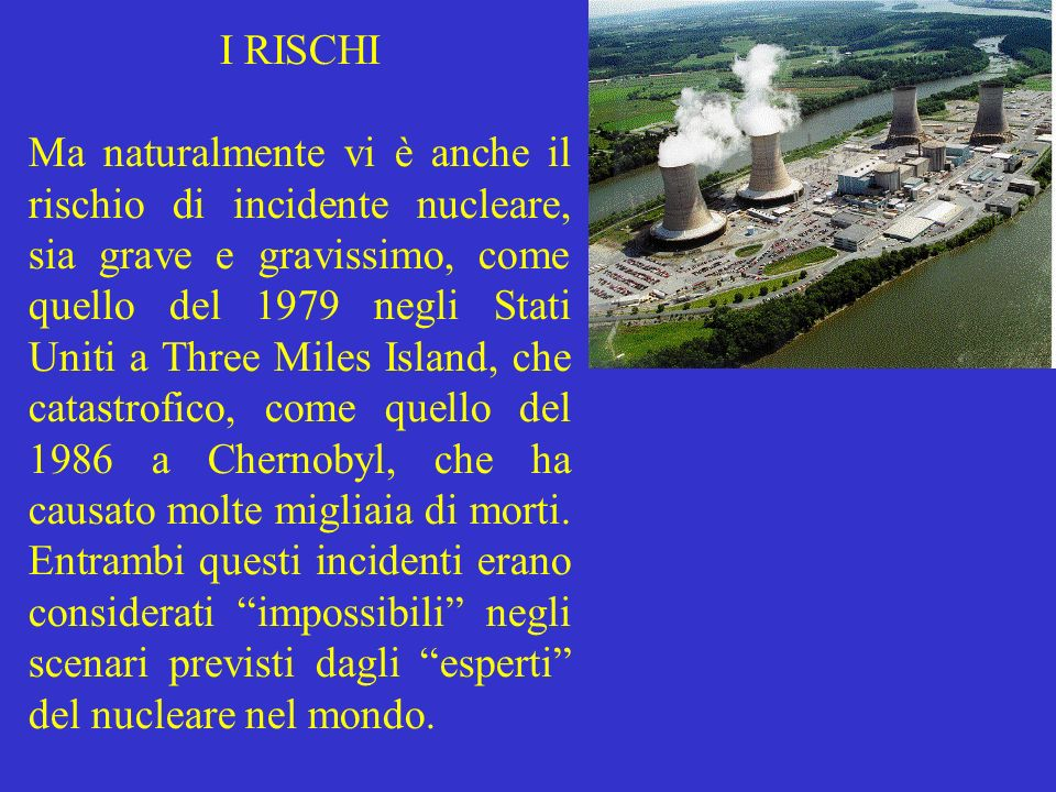 I RISCHI Ma naturalmente vi è anche il rischio di incidente nucleare, sia grave e gravissimo, come quello del 1979 negli Stati Uniti a Three Miles Isl