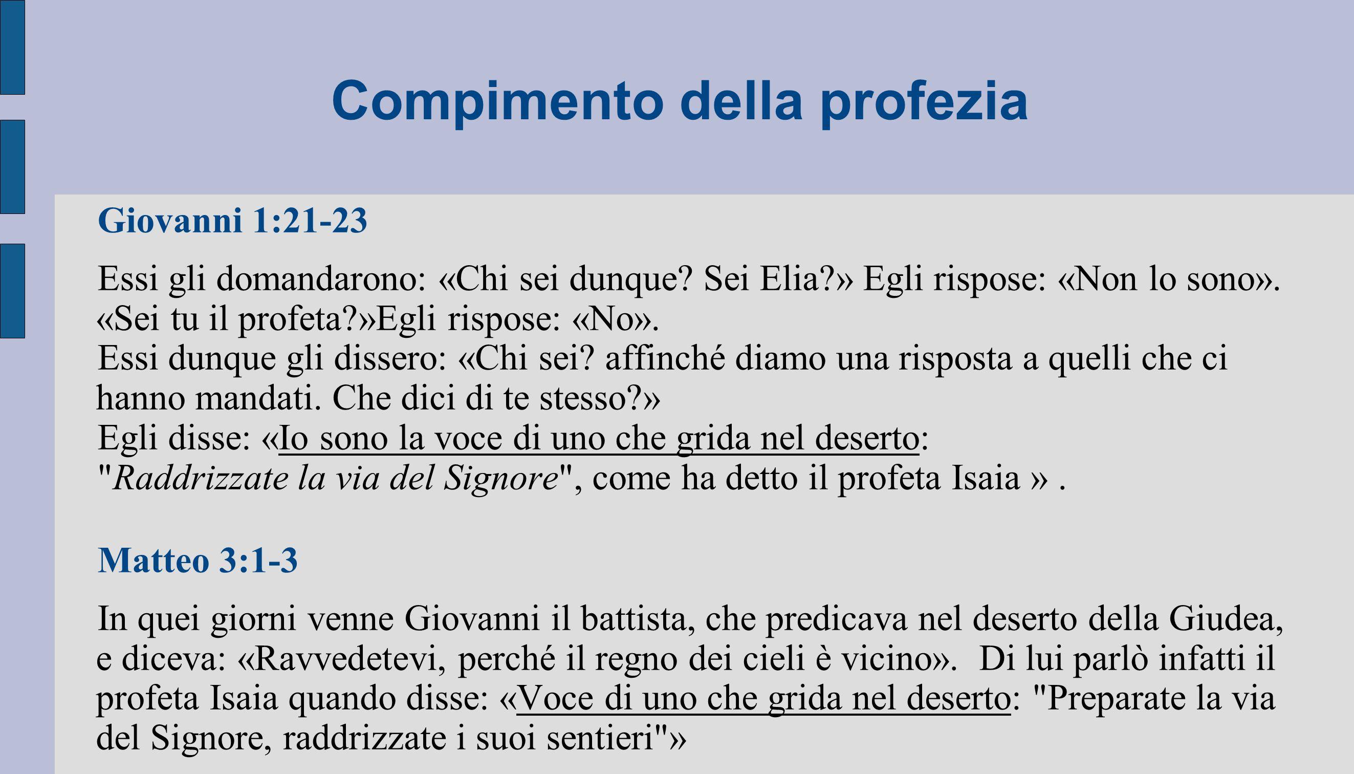 Compimento della profezia Giovanni 1:21-23 Essi gli domandarono: «Chi sei dunque? Sei Elia?» Egli rispose: «Non lo sono». «Sei tu il profeta?»Egli ris