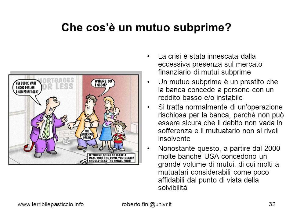 www.terribilepasticcio.inforoberto.fini@univr.it32 Che cosè un mutuo subprime? La crisi è stata innescata dalla eccessiva presenza sul mercato finanzi