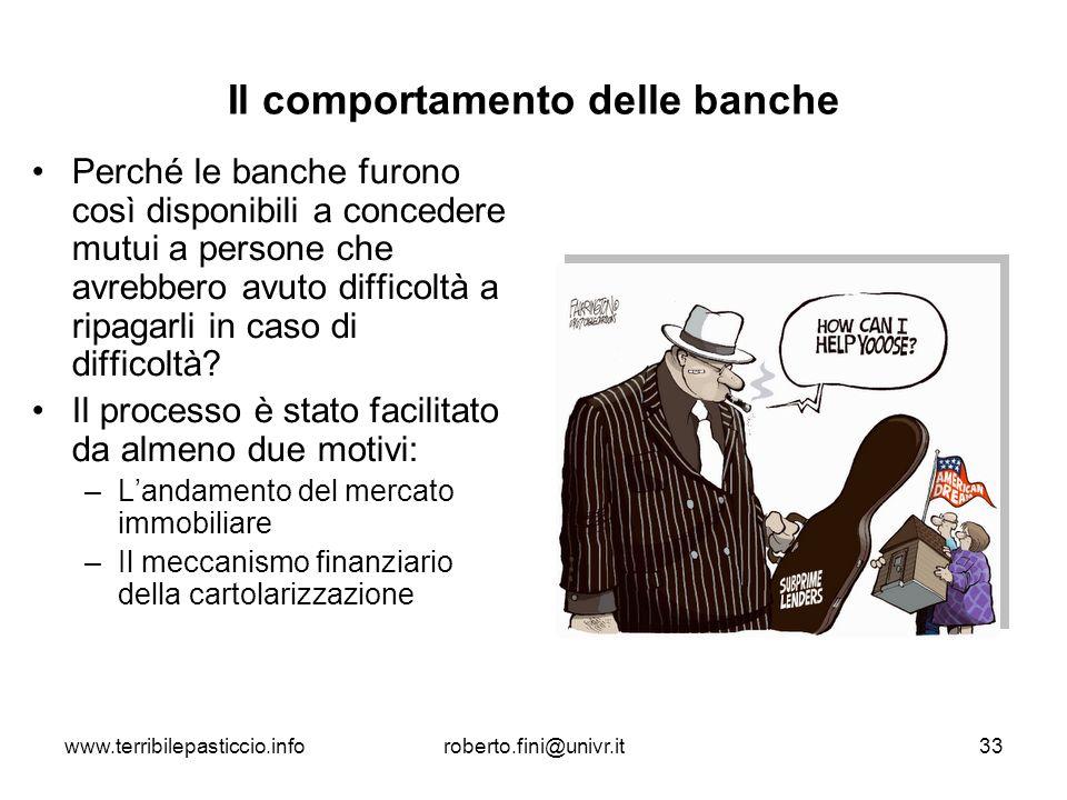 www.terribilepasticcio.inforoberto.fini@univr.it33 Il comportamento delle banche Perché le banche furono così disponibili a concedere mutui a persone
