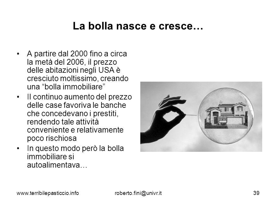 www.terribilepasticcio.inforoberto.fini@univr.it39 La bolla nasce e cresce… A partire dal 2000 fino a circa la metà del 2006, il prezzo delle abitazio