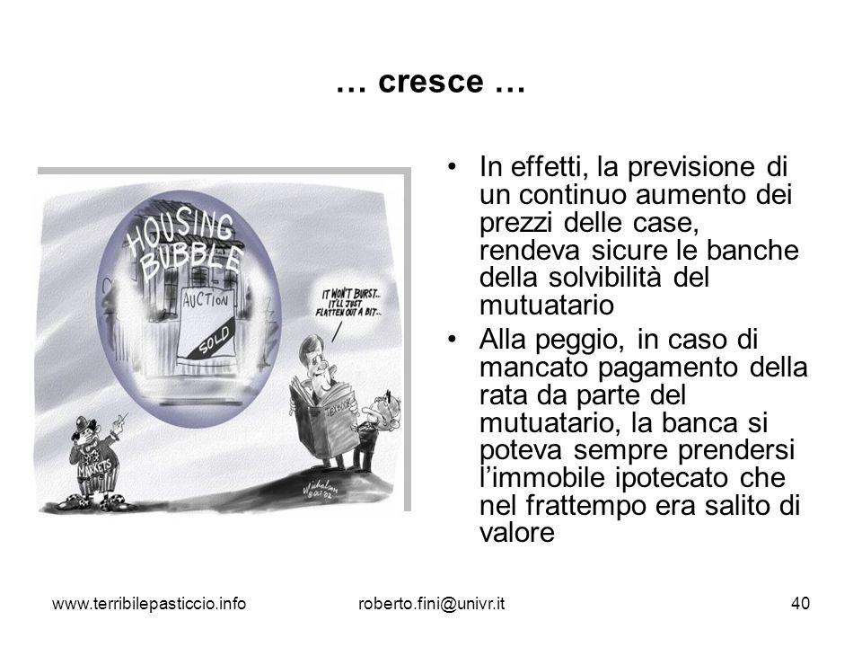www.terribilepasticcio.inforoberto.fini@univr.it40 … cresce … In effetti, la previsione di un continuo aumento dei prezzi delle case, rendeva sicure l