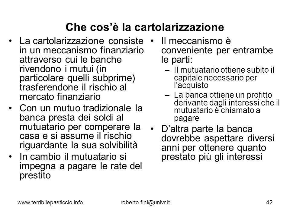 www.terribilepasticcio.inforoberto.fini@univr.it42 Che cosè la cartolarizzazione La cartolarizzazione consiste in un meccanismo finanziario attraverso