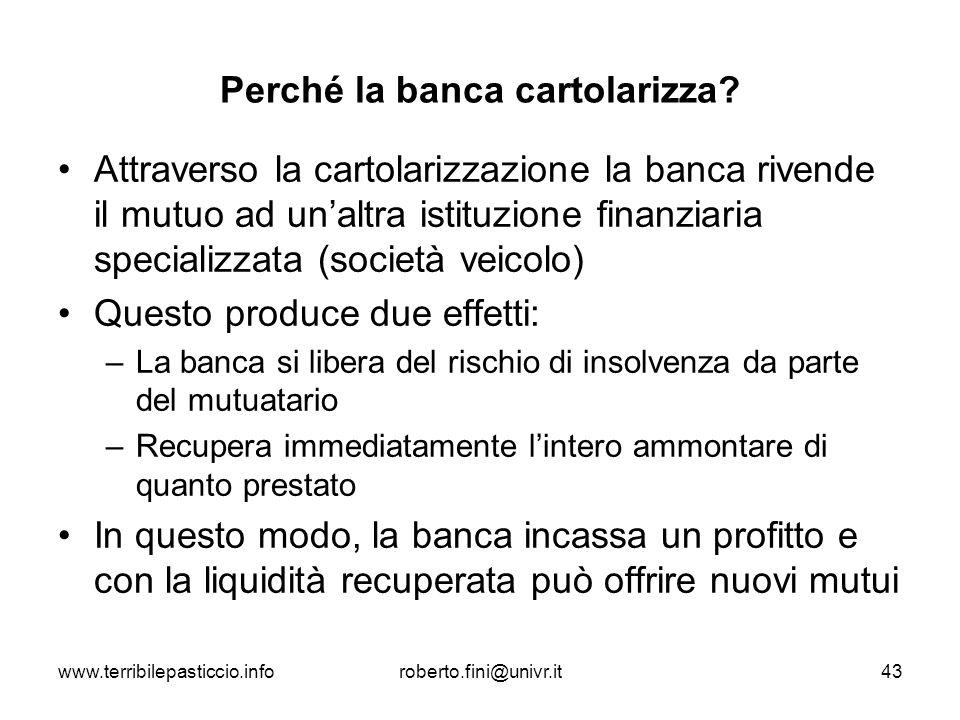 www.terribilepasticcio.inforoberto.fini@univr.it43 Perché la banca cartolarizza? Attraverso la cartolarizzazione la banca rivende il mutuo ad unaltra
