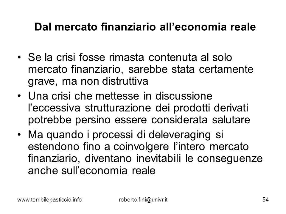 www.terribilepasticcio.inforoberto.fini@univr.it54 Dal mercato finanziario alleconomia reale Se la crisi fosse rimasta contenuta al solo mercato finan
