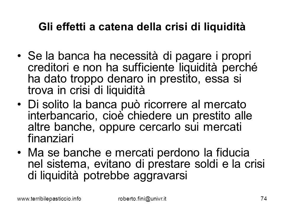 www.terribilepasticcio.inforoberto.fini@univr.it74 Gli effetti a catena della crisi di liquidità Se la banca ha necessità di pagare i propri creditori
