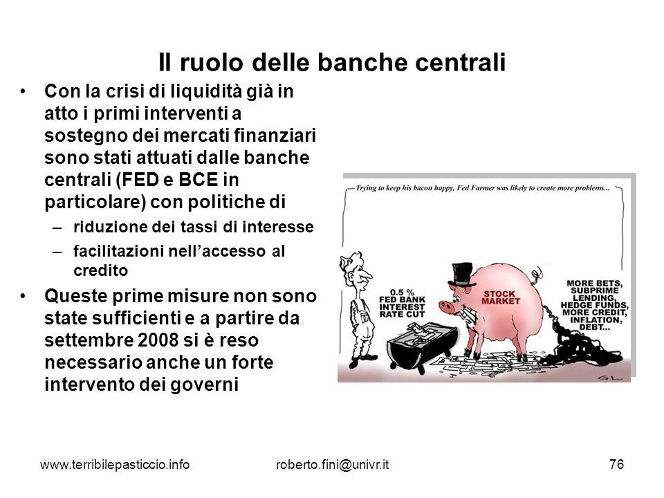www.terribilepasticcio.inforoberto.fini@univr.it76 Il ruolo delle banche centrali Con la crisi di liquidità già in atto i primi interventi a sostegno