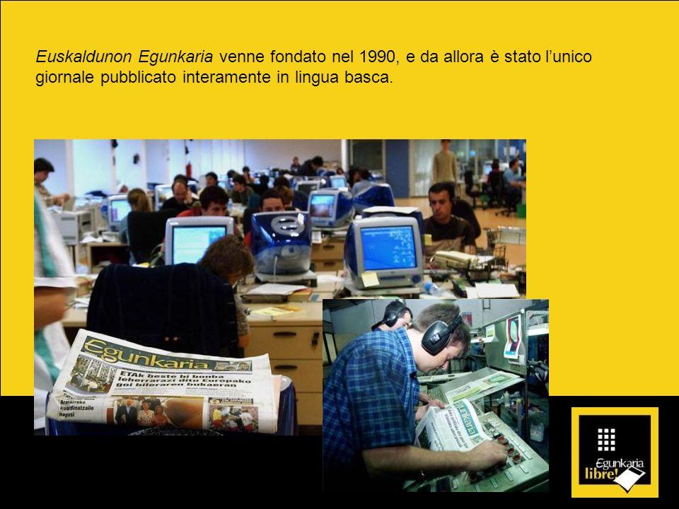 Euskaldunon Egunkaria venne fondato nel 1990, e da allora è stato lunico giornale pubblicato interamente in lingua basca.