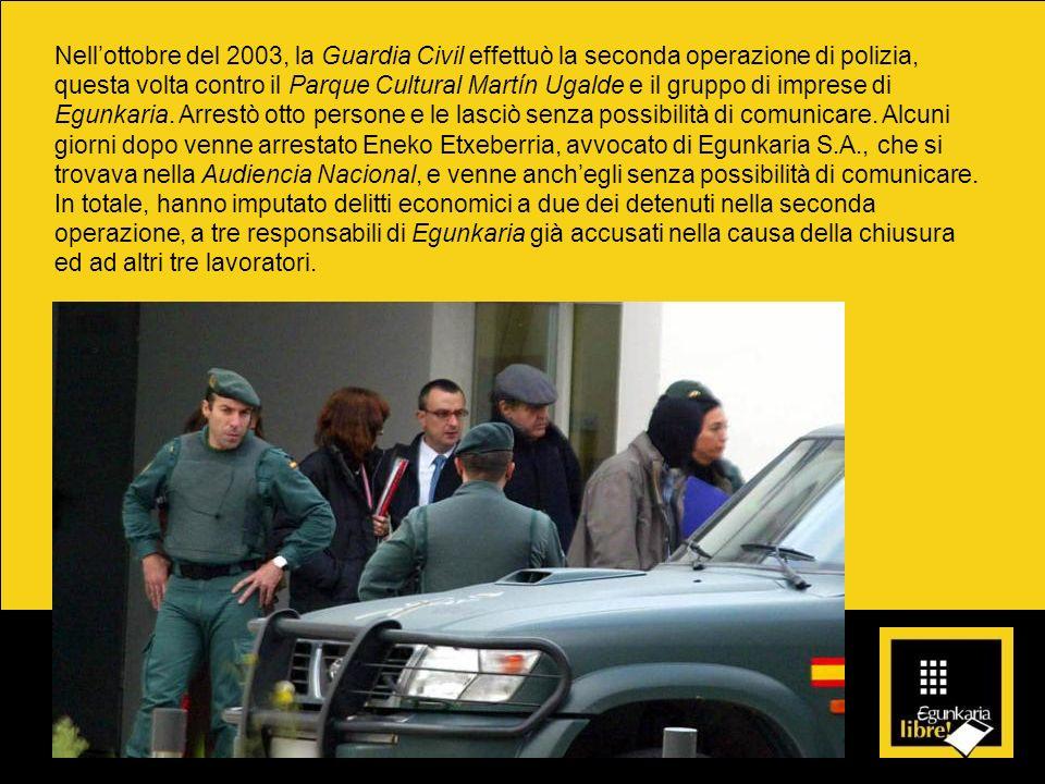 Nellottobre del 2003, la Guardia Civil effettuò la seconda operazione di polizia, questa volta contro il Parque Cultural Martín Ugalde e il gruppo di imprese di Egunkaria.