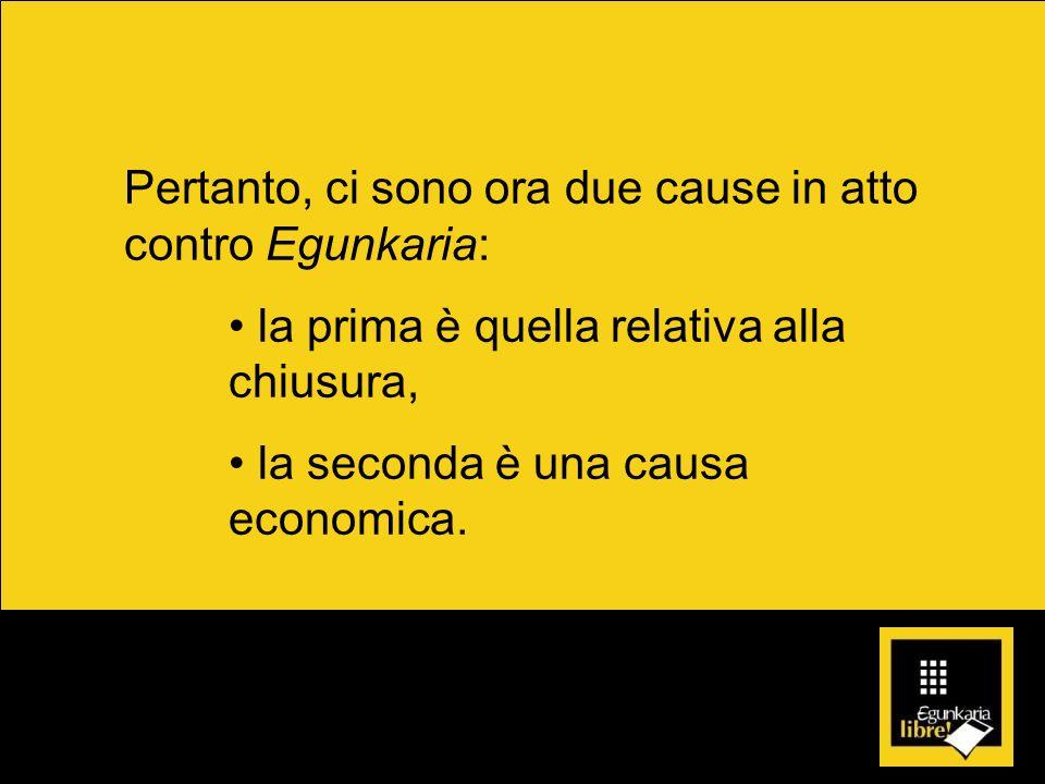 Pertanto, ci sono ora due cause in atto contro Egunkaria: la prima è quella relativa alla chiusura, la seconda è una causa economica.