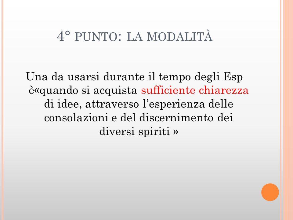 4° PUNTO : LA MODALITÀ Una da usarsi durante il tempo degli Esp è«quando si acquista sufficiente chiarezza di idee, attraverso lesperienza delle conso