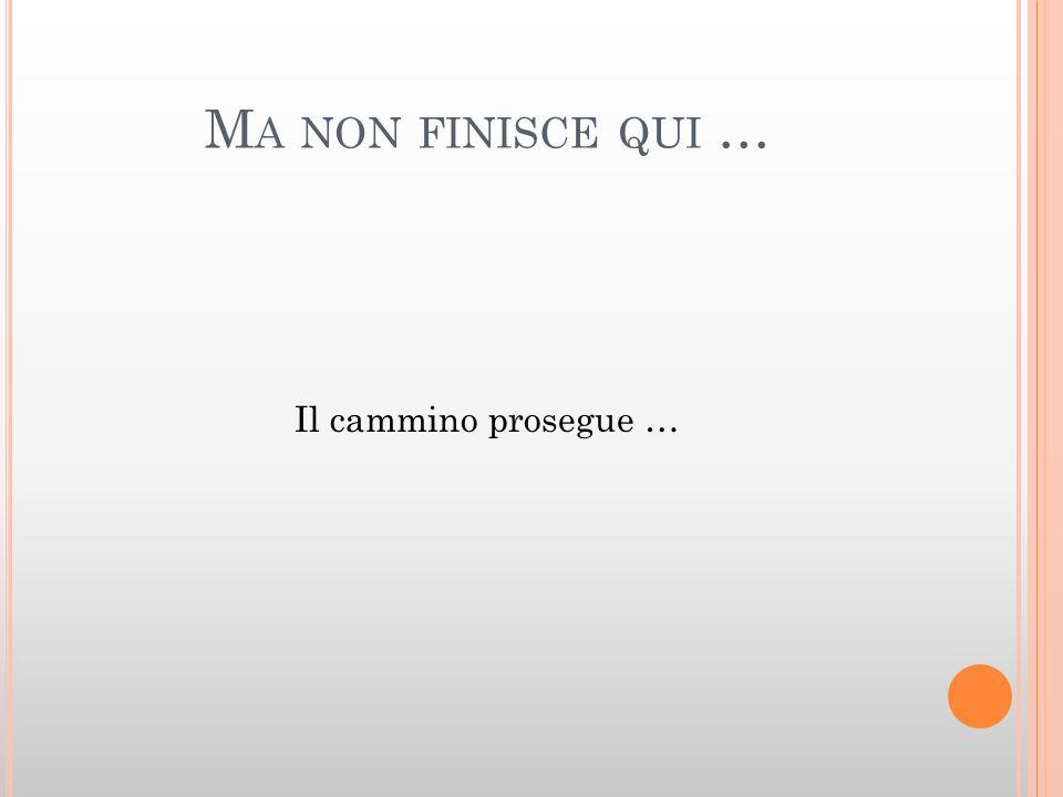 M A NON FINISCE QUI … Il cammino prosegue …