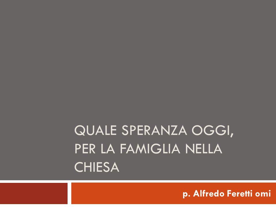 QUALE SPERANZA OGGI, PER LA FAMIGLIA NELLA CHIESA p. Alfredo Feretti omi