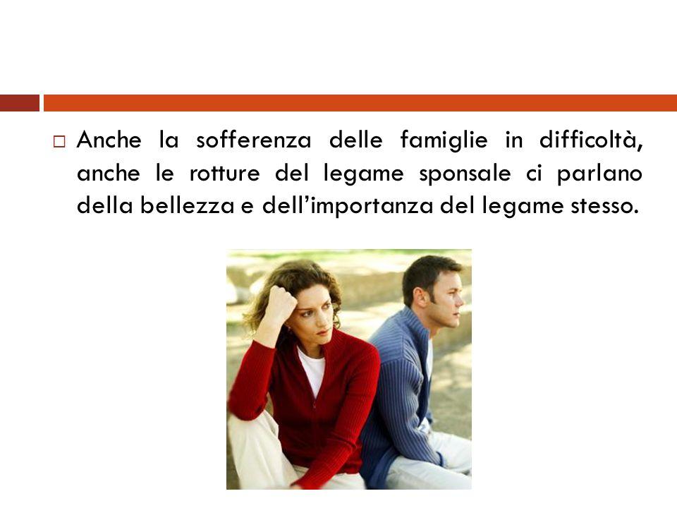 Anche la sofferenza delle famiglie in difficoltà, anche le rotture del legame sponsale ci parlano della bellezza e dellimportanza del legame stesso.