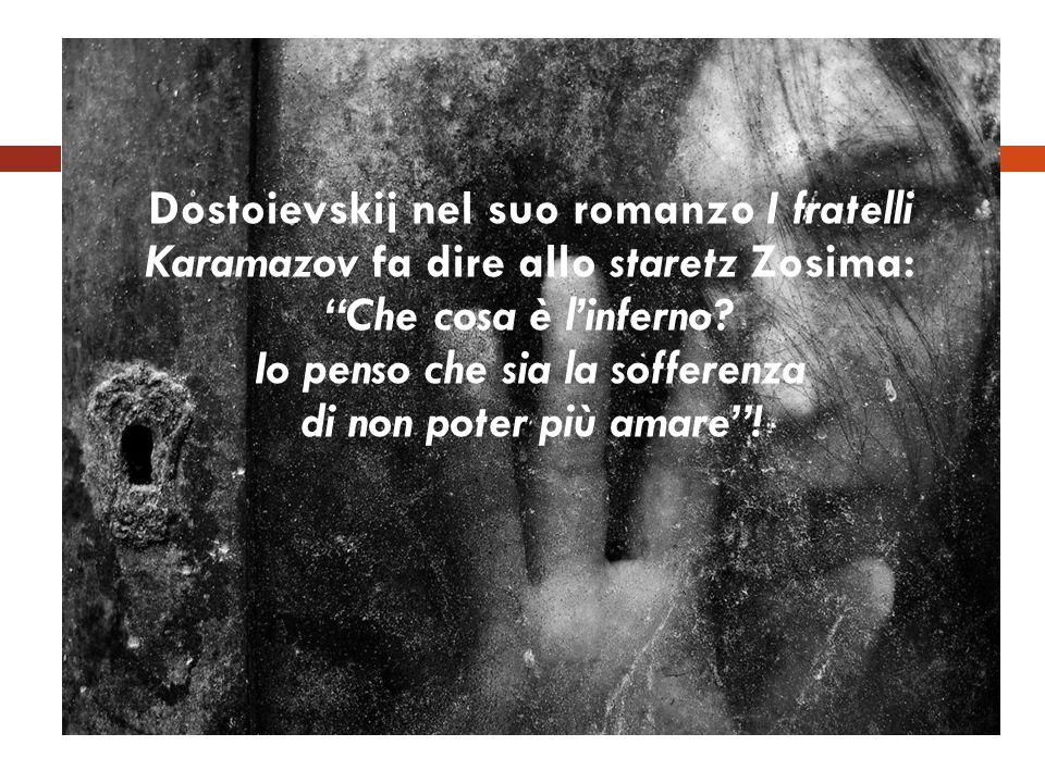 Dostoievskij nel suo romanzo I fratelli Karamazov fa dire allo staretz Zosima: Che cosa è linferno? Io penso che sia la sofferenza di non poter più am