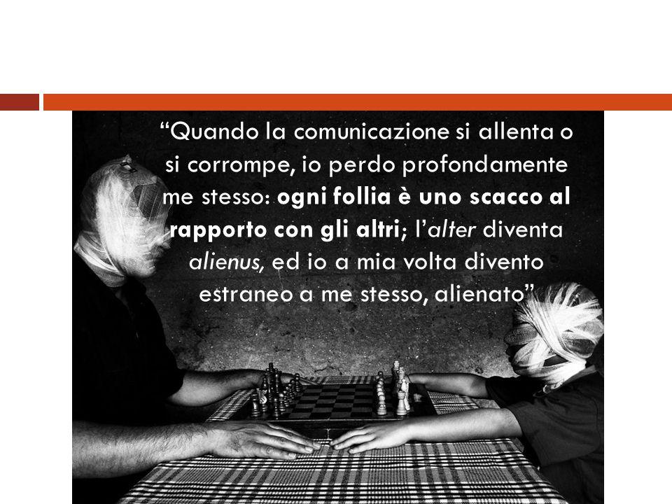 Quando la comunicazione si allenta o si corrompe, io perdo profondamente me stesso: ogni follia è uno scacco al rapporto con gli altri; lalter diventa
