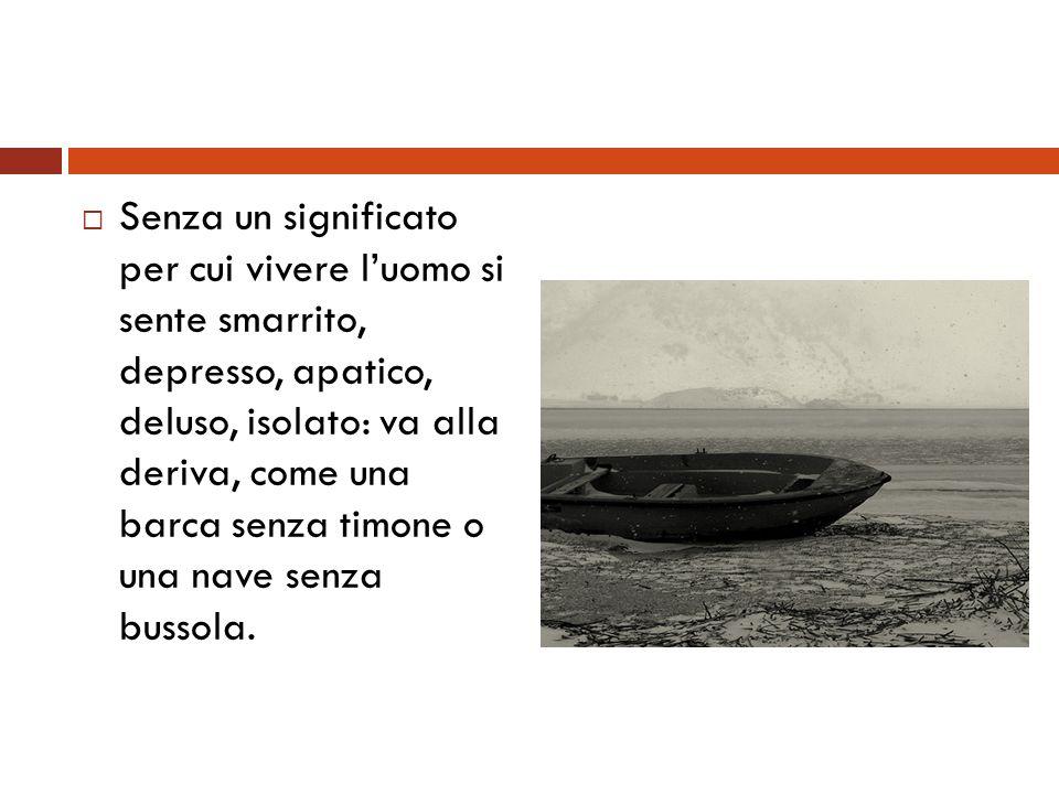 Senza un significato per cui vivere luomo si sente smarrito, depresso, apatico, deluso, isolato: va alla deriva, come una barca senza timone o una nav