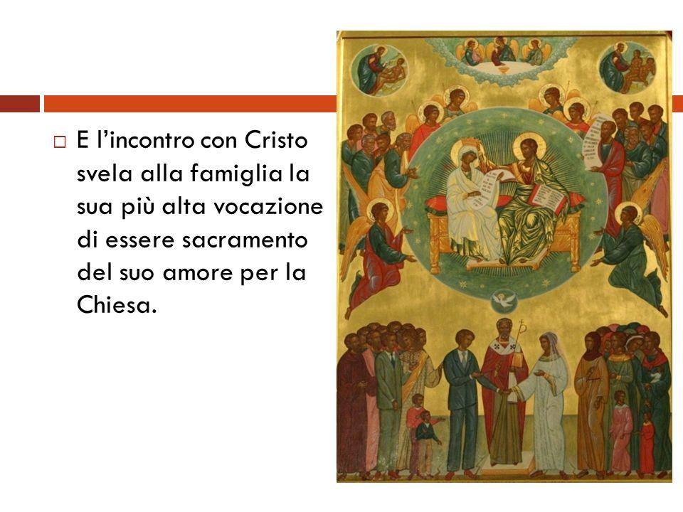 E lincontro con Cristo svela alla famiglia la sua più alta vocazione di essere sacramento del suo amore per la Chiesa.