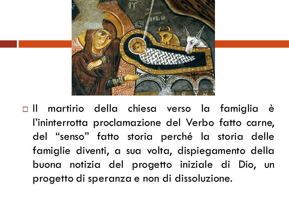 Il martirio della chiesa verso la famiglia è lininterrotta proclamazione del Verbo fatto carne, del senso fatto storia perché la storia delle famiglie