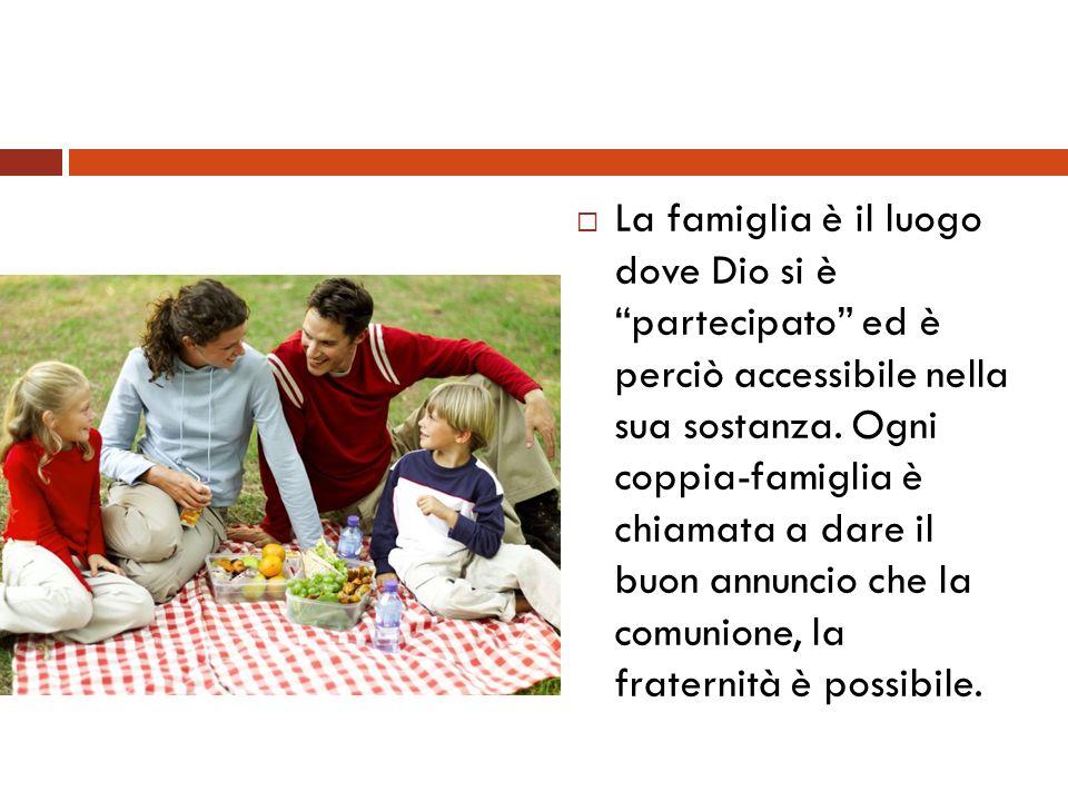 La famiglia è il luogo dove Dio si è partecipato ed è perciò accessibile nella sua sostanza. Ogni coppia-famiglia è chiamata a dare il buon annuncio c