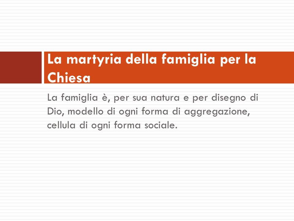 La famiglia è, per sua natura e per disegno di Dio, modello di ogni forma di aggregazione, cellula di ogni forma sociale. La martyria della famiglia p