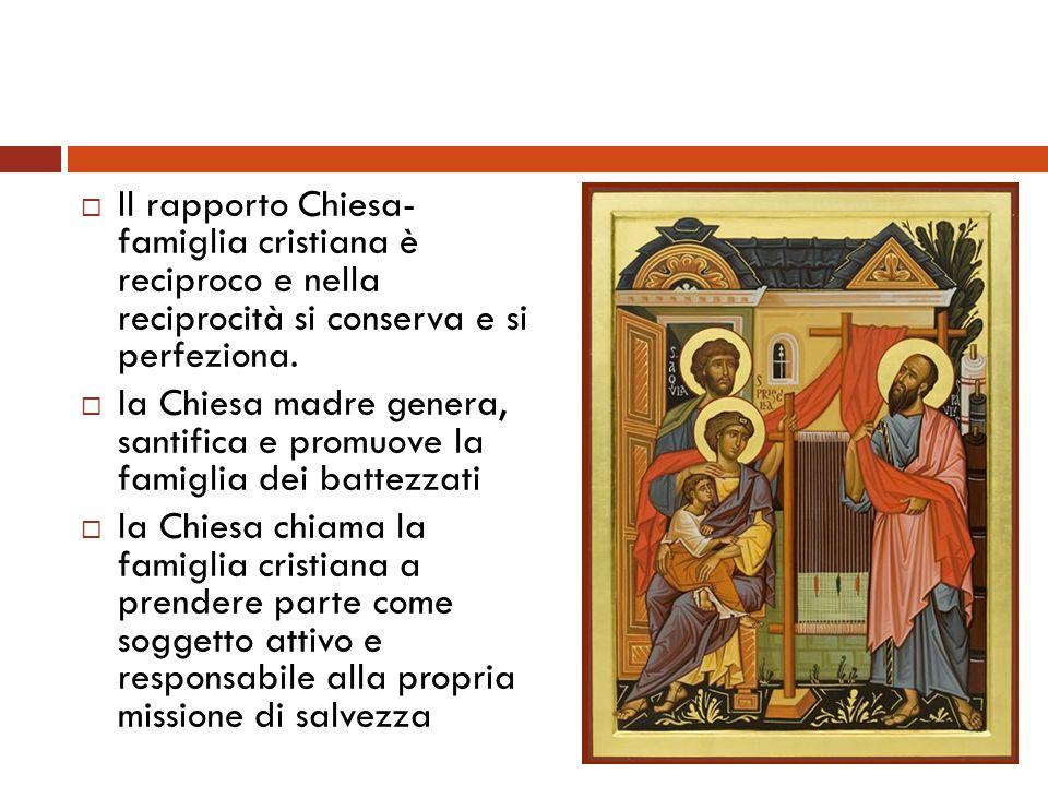 Il rapporto Chiesa- famiglia cristiana è reciproco e nella reciprocità si conserva e si perfeziona. la Chiesa madre genera, santifica e promuove la fa
