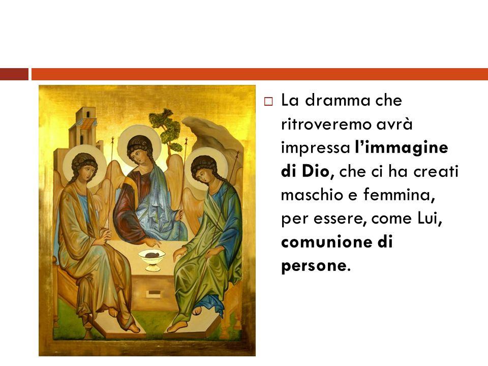 La dramma che ritroveremo avrà impressa limmagine di Dio, che ci ha creati maschio e femmina, per essere, come Lui, comunione di persone.