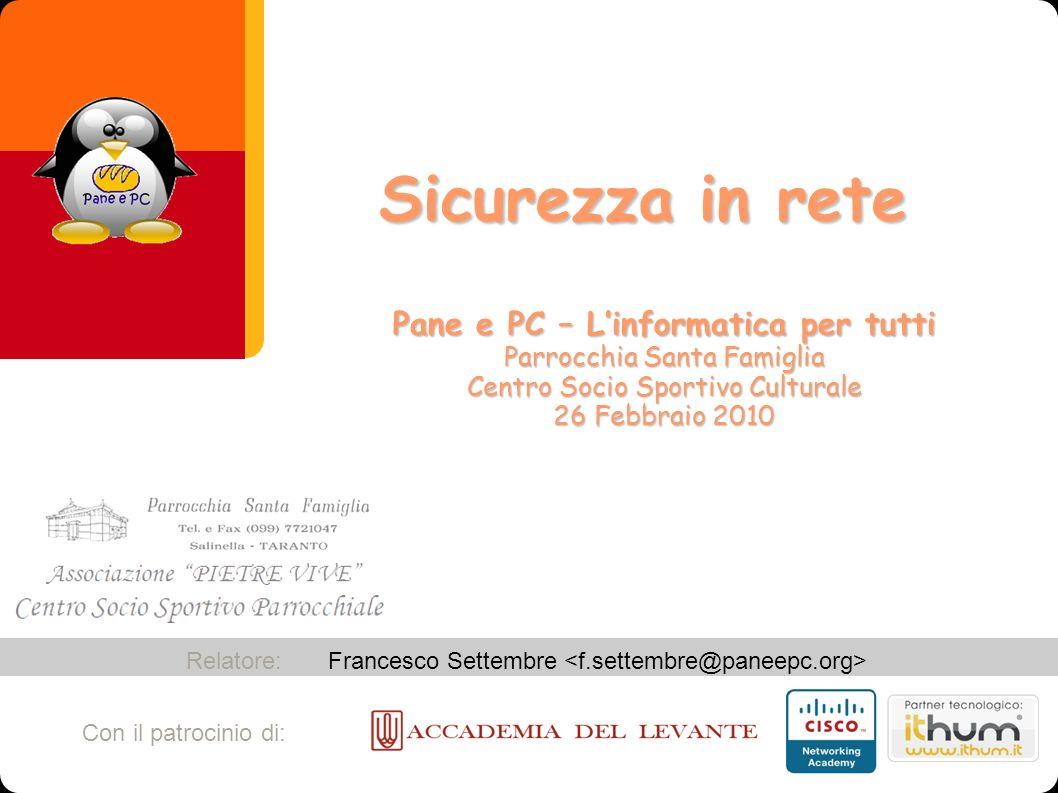 Francesco Settembre Relatore: Con il patrocinio di: Sicurezza in rete Pane e PC – Linformatica per tutti Parrocchia Santa Famiglia Centro Socio Sporti