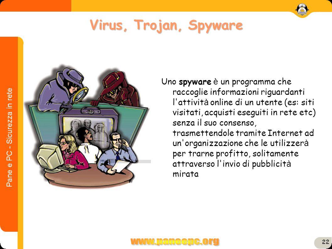 Pane e PC - Sicurezza in rete 22 Uno spyware è un programma che raccoglie informazioni riguardanti l'attivit à online di un utente (es: siti visitati,