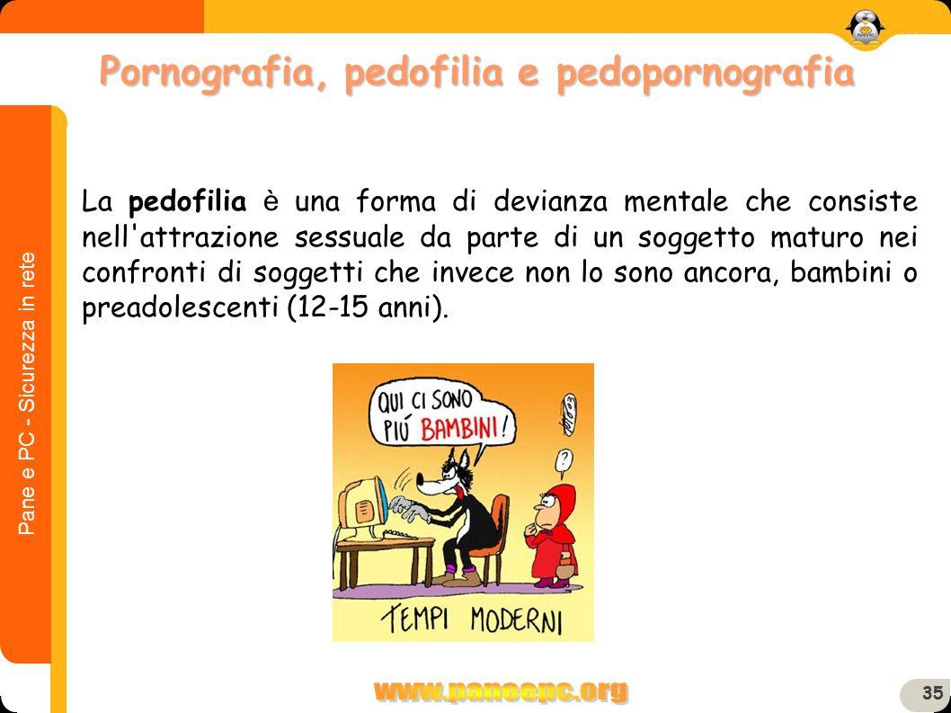 Pane e PC - Sicurezza in rete 35 La pedofilia è una forma di devianza mentale che consiste nell'attrazione sessuale da parte di un soggetto maturo nei