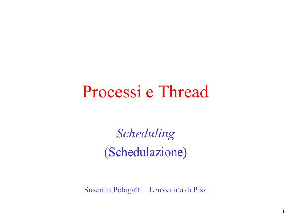 1 Processi e Thread Scheduling (Schedulazione) Susanna Pelagatti – Università di Pisa