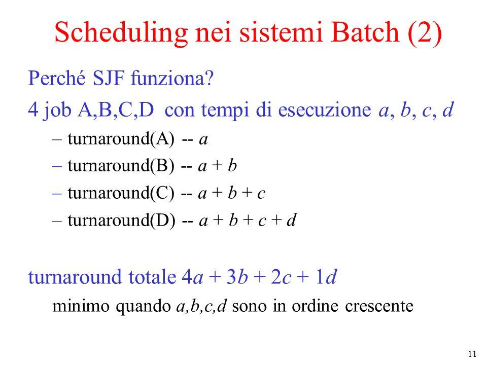 11 Scheduling nei sistemi Batch (2) Perché SJF funziona? 4 job A,B,C,D con tempi di esecuzione a, b, c, d –turnaround(A) -- a –turnaround(B) -- a + b