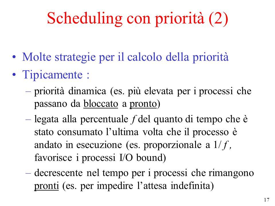17 Scheduling con priorità (2) Molte strategie per il calcolo della priorità Tipicamente : –priorità dinamica (es. più elevata per i processi che pass